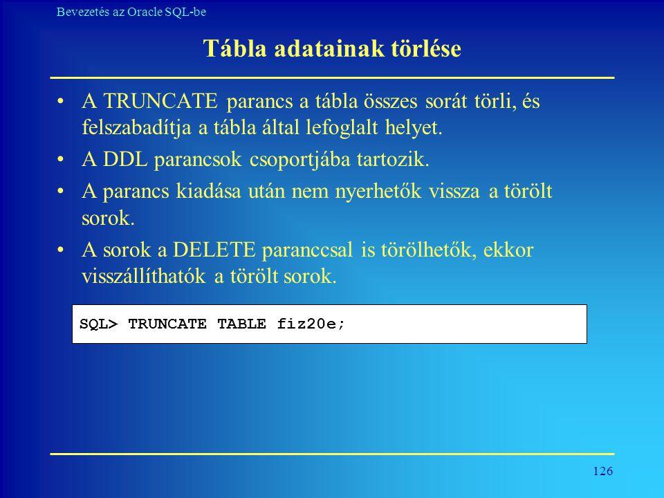 126 Bevezetés az Oracle SQL-be Tábla adatainak törlése •A TRUNCATE parancs a tábla összes sorát törli, és felszabadítja a tábla által lefoglalt helyet