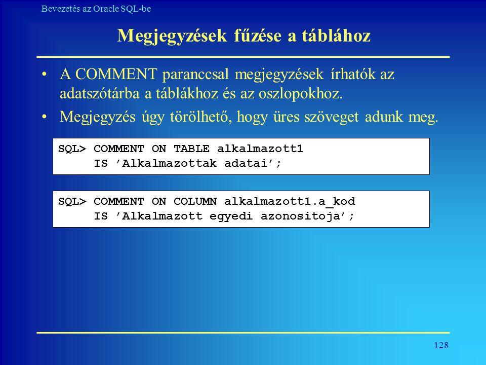 128 Bevezetés az Oracle SQL-be Megjegyzések fűzése a táblához •A COMMENT paranccsal megjegyzések írhatók az adatszótárba a táblákhoz és az oszlopokhoz