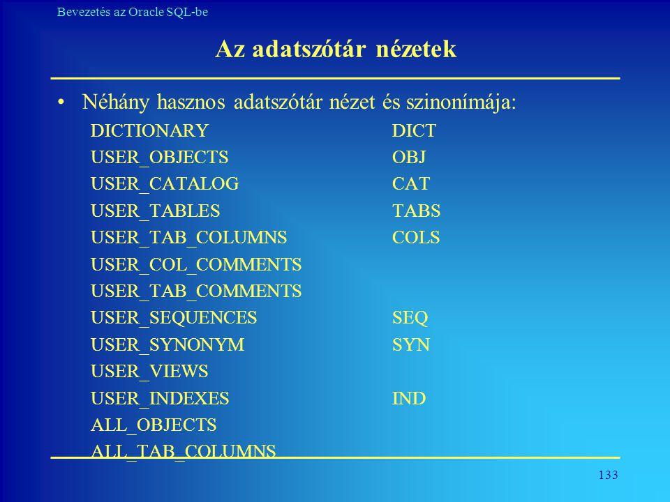 133 Bevezetés az Oracle SQL-be Az adatszótár nézetek •Néhány hasznos adatszótár nézet és szinonímája: DICTIONARYDICT USER_OBJECTSOBJ USER_CATALOGCAT U