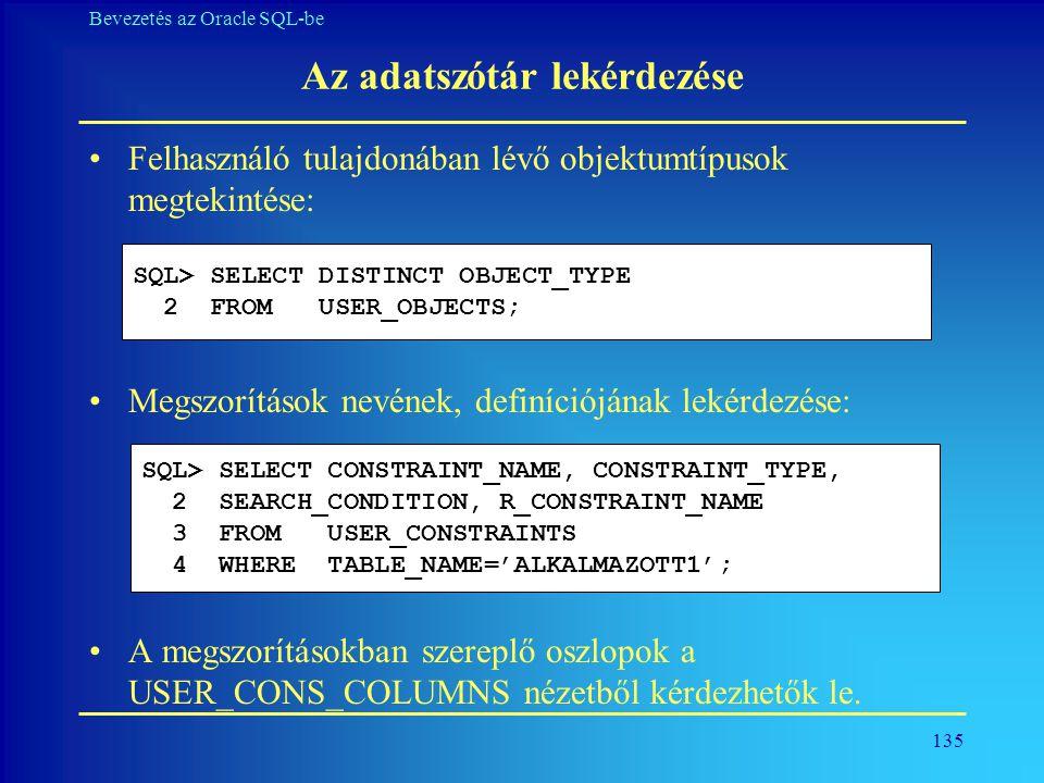 135 Bevezetés az Oracle SQL-be Az adatszótár lekérdezése •Felhasználó tulajdonában lévő objektumtípusok megtekintése: •Megszorítások nevének, definíci