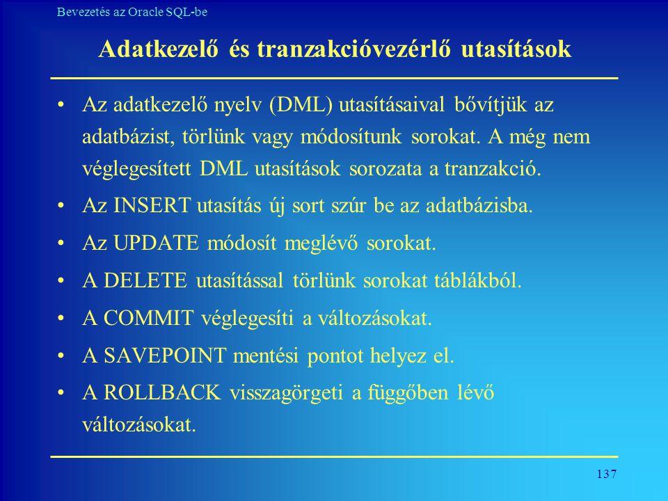 137 Bevezetés az Oracle SQL-be Adatkezelő és tranzakcióvezérlő utasítások •Az adatkezelő nyelv (DML) utasításaival bővítjük az adatbázist, törlünk vag
