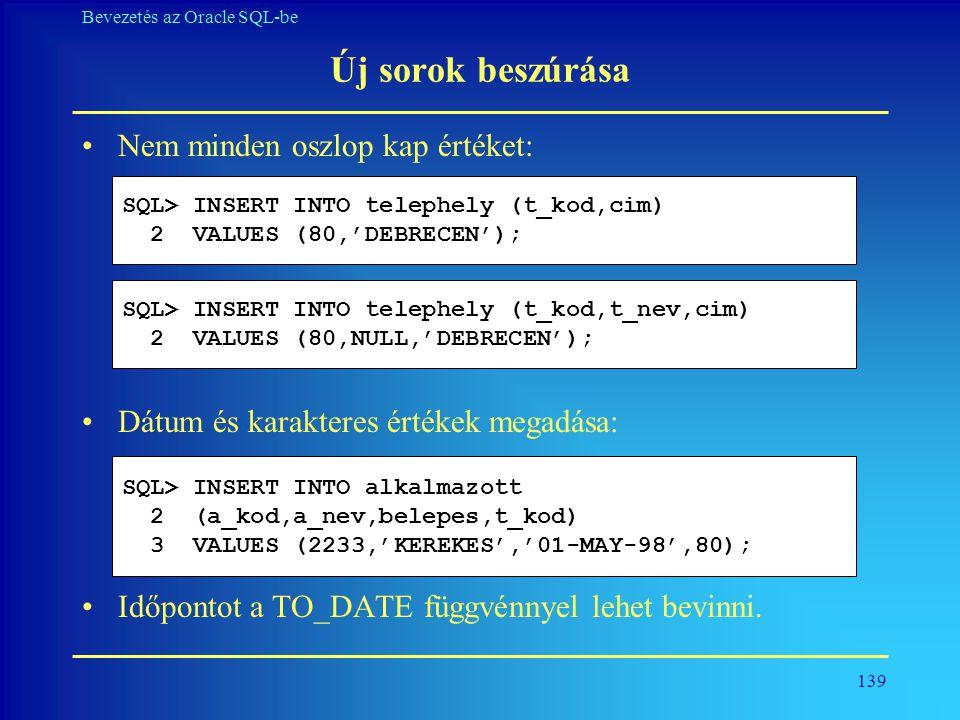 139 Bevezetés az Oracle SQL-be Új sorok beszúrása •Nem minden oszlop kap értéket: •Dátum és karakteres értékek megadása: •Időpontot a TO_DATE függvénn