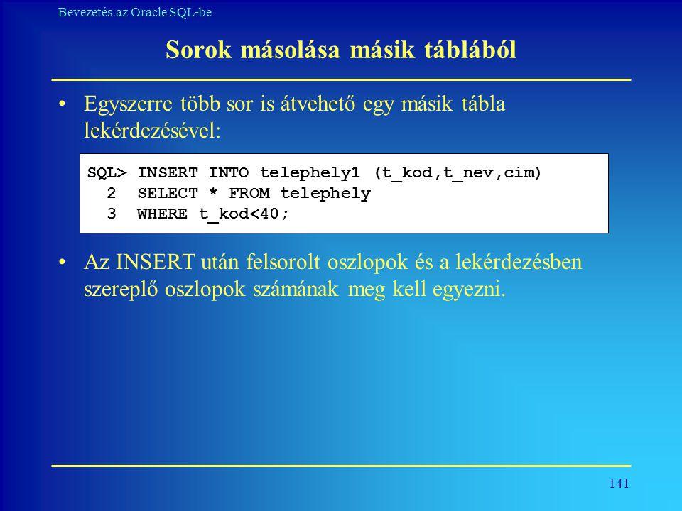 141 Bevezetés az Oracle SQL-be Sorok másolása másik táblából •Egyszerre több sor is átvehető egy másik tábla lekérdezésével: •Az INSERT után felsorolt