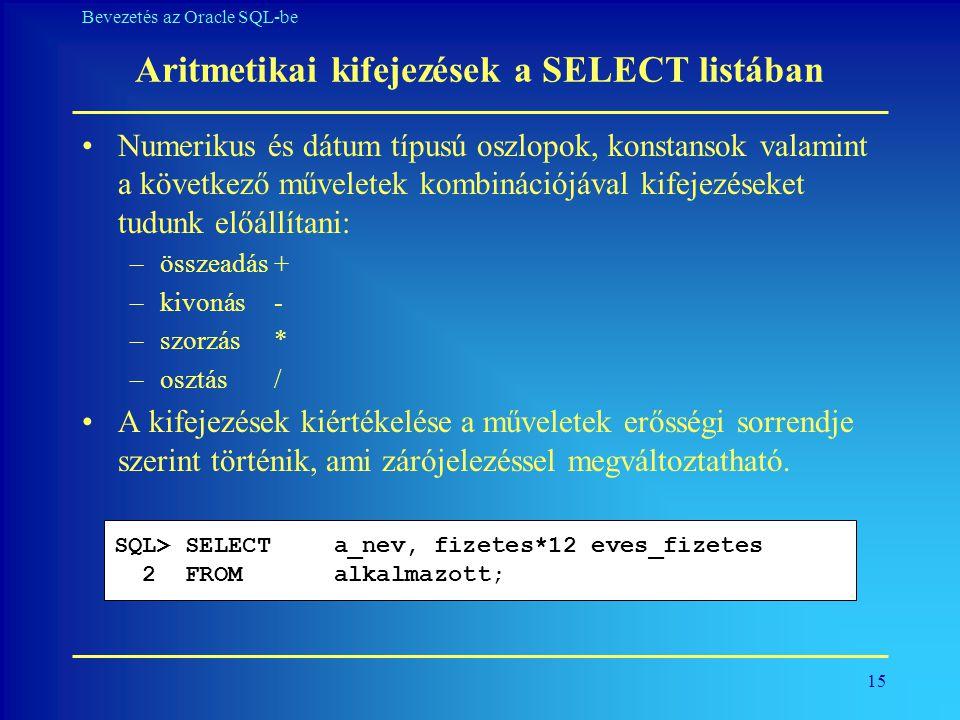 15 Bevezetés az Oracle SQL-be Aritmetikai kifejezések a SELECT listában •Numerikus és dátum típusú oszlopok, konstansok valamint a következő műveletek