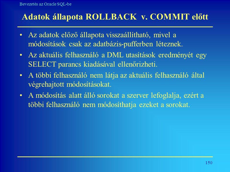 150 Bevezetés az Oracle SQL-be Adatok állapota ROLLBACK v. COMMIT előtt •Az adatok előző állapota visszaállítható, mivel a módosítások csak az adatbáz