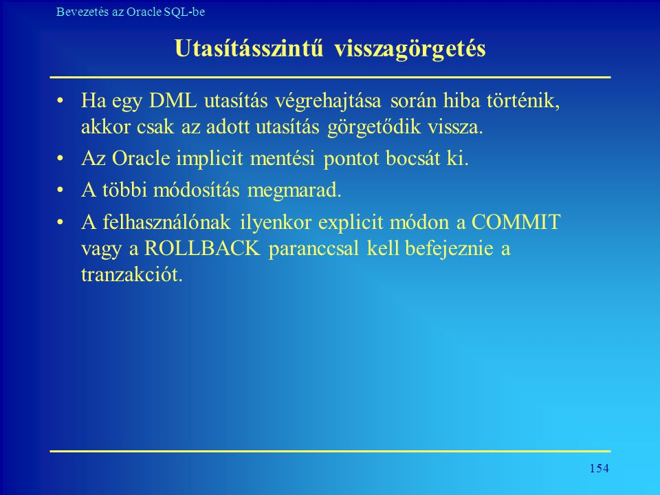 154 Bevezetés az Oracle SQL-be Utasításszintű visszagörgetés •Ha egy DML utasítás végrehajtása során hiba történik, akkor csak az adott utasítás görge