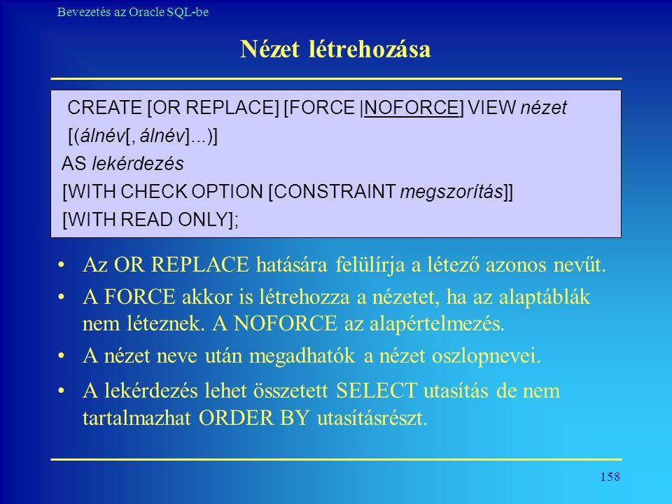 158 Bevezetés az Oracle SQL-be Nézet létrehozása •Az OR REPLACE hatására felülírja a létező azonos nevűt. •A FORCE akkor is létrehozza a nézetet, ha a
