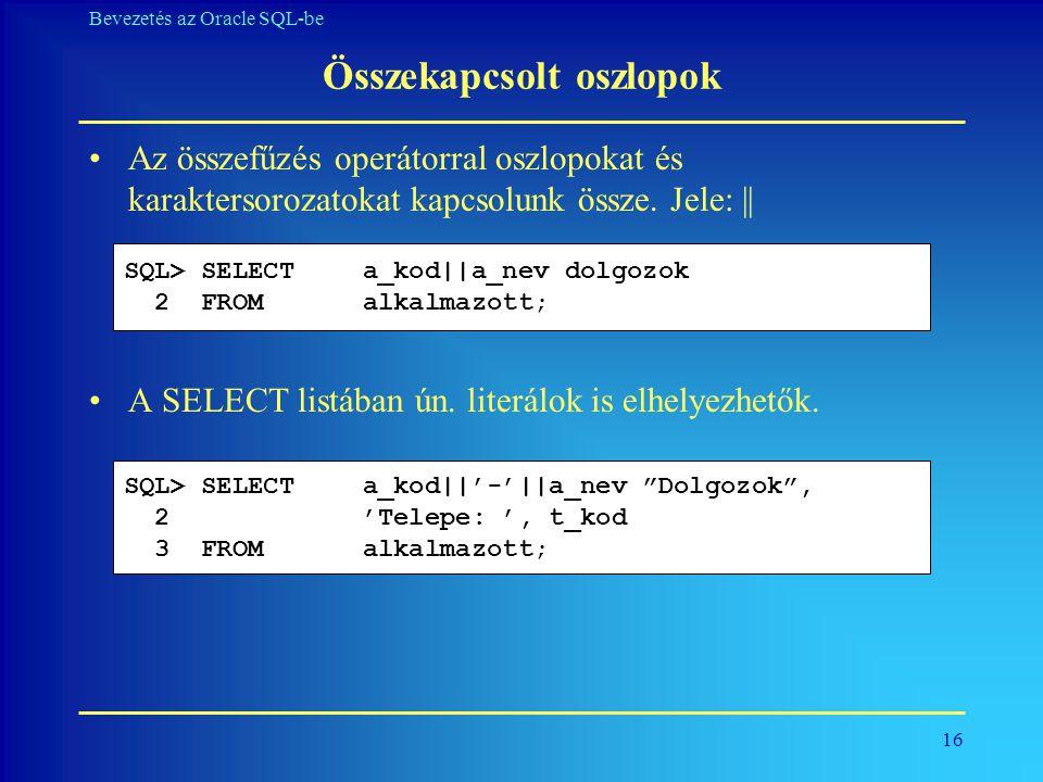 16 Bevezetés az Oracle SQL-be Összekapcsolt oszlopok •Az összefűzés operátorral oszlopokat és karaktersorozatokat kapcsolunk össze. Jele: || •A SELECT