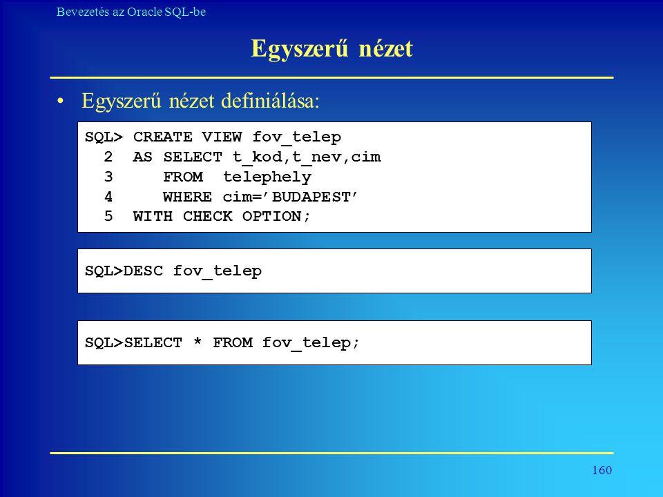 160 Bevezetés az Oracle SQL-be Egyszerű nézet •Egyszerű nézet definiálása: SQL> CREATE VIEW fov_telep 2 AS SELECT t_kod,t_nev,cim 3 FROM telephely 4 W