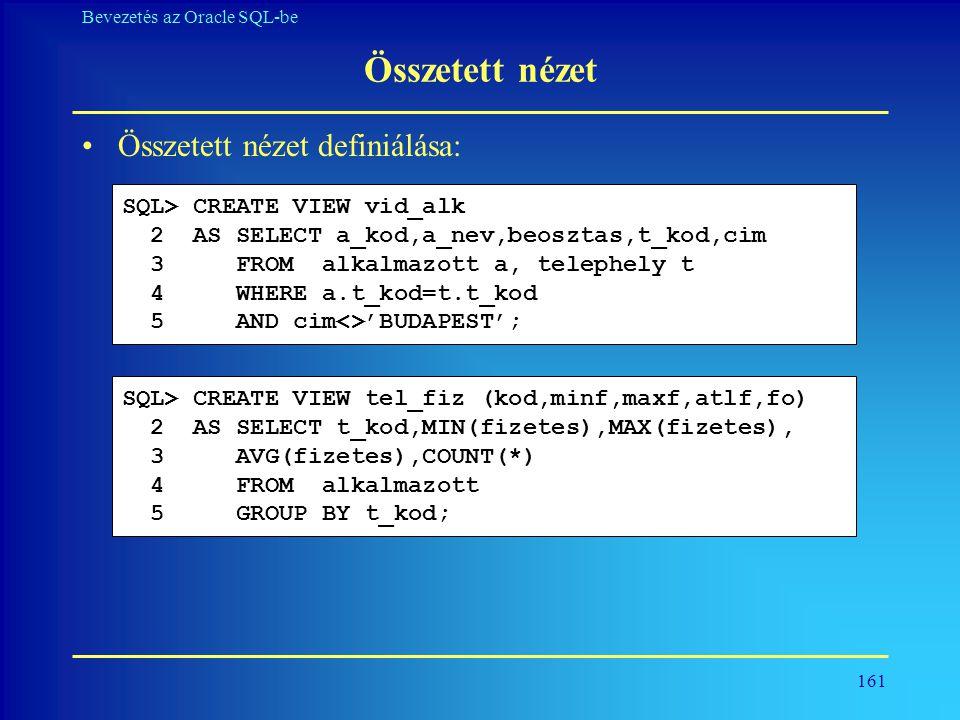 161 Bevezetés az Oracle SQL-be Összetett nézet •Összetett nézet definiálása: SQL> CREATE VIEW vid_alk 2 AS SELECT a_kod,a_nev,beosztas,t_kod,cim 3 FRO