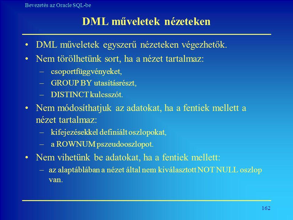 162 Bevezetés az Oracle SQL-be DML műveletek nézeteken •DML műveletek egyszerű nézeteken végezhetők. •Nem törölhetünk sort, ha a nézet tartalmaz: – cs