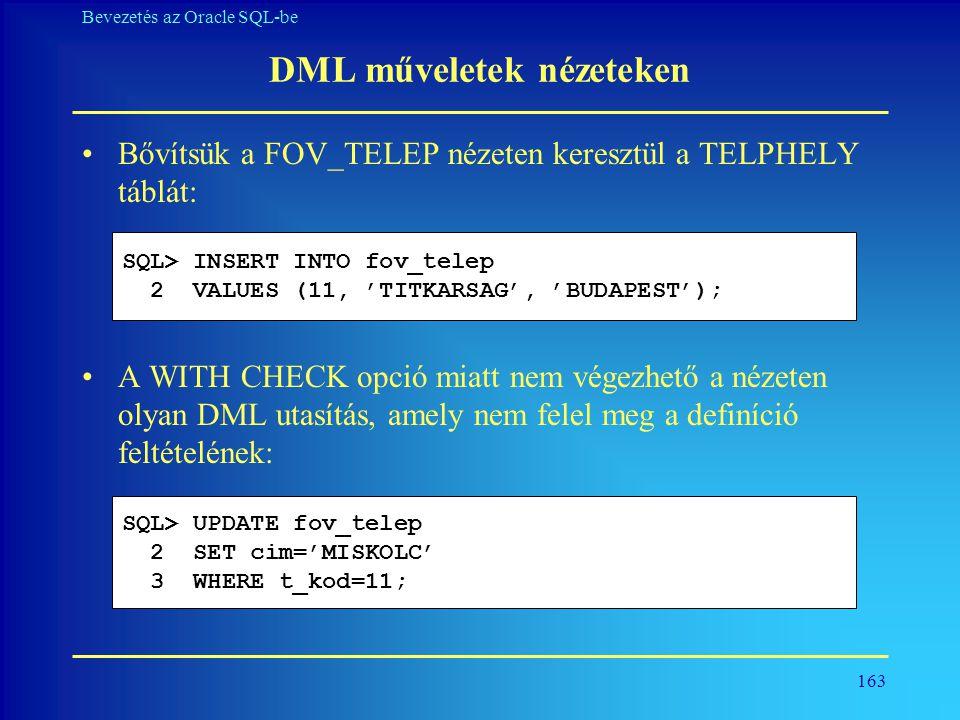 163 Bevezetés az Oracle SQL-be DML műveletek nézeteken •Bővítsük a FOV_TELEP nézeten keresztül a TELPHELY táblát: •A WITH CHECK opció miatt nem végezh