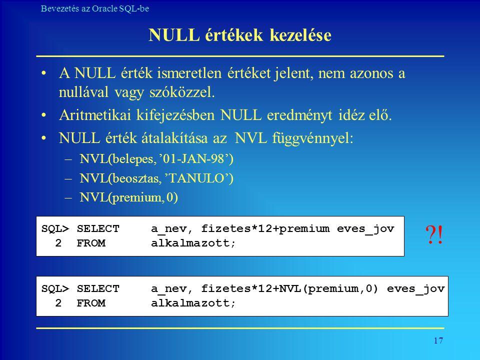 17 Bevezetés az Oracle SQL-be NULL értékek kezelése •A NULL érték ismeretlen értéket jelent, nem azonos a nullával vagy szóközzel. •Aritmetikai kifeje