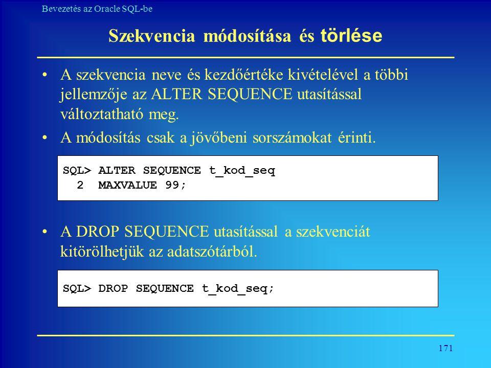 171 Bevezetés az Oracle SQL-be Szekvencia módosítása és törlése •A szekvencia neve és kezdőértéke kivételével a többi jellemzője az ALTER SEQUENCE uta