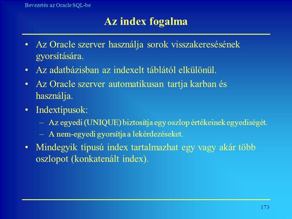 173 Bevezetés az Oracle SQL-be Az index fogalma •Az Oracle szerver használja sorok visszakeresésének gyorsítására. •Az adatbázisban az indexelt táblát