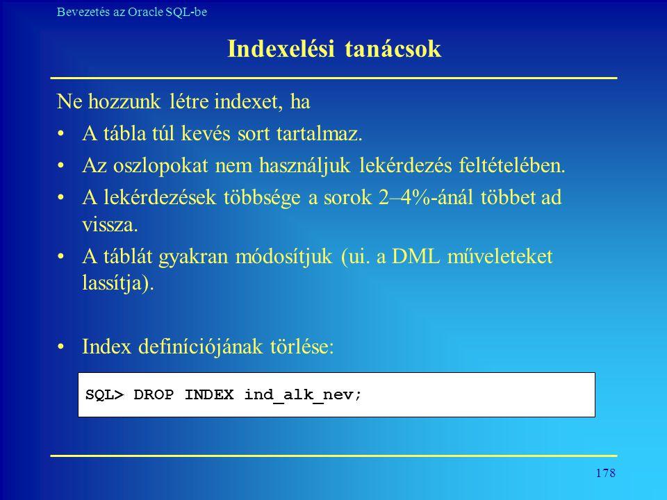 178 Bevezetés az Oracle SQL-be Indexelési tanácsok Ne hozzunk létre indexet, ha •A tábla túl kevés sort tartalmaz. •Az oszlopokat nem használjuk lekér