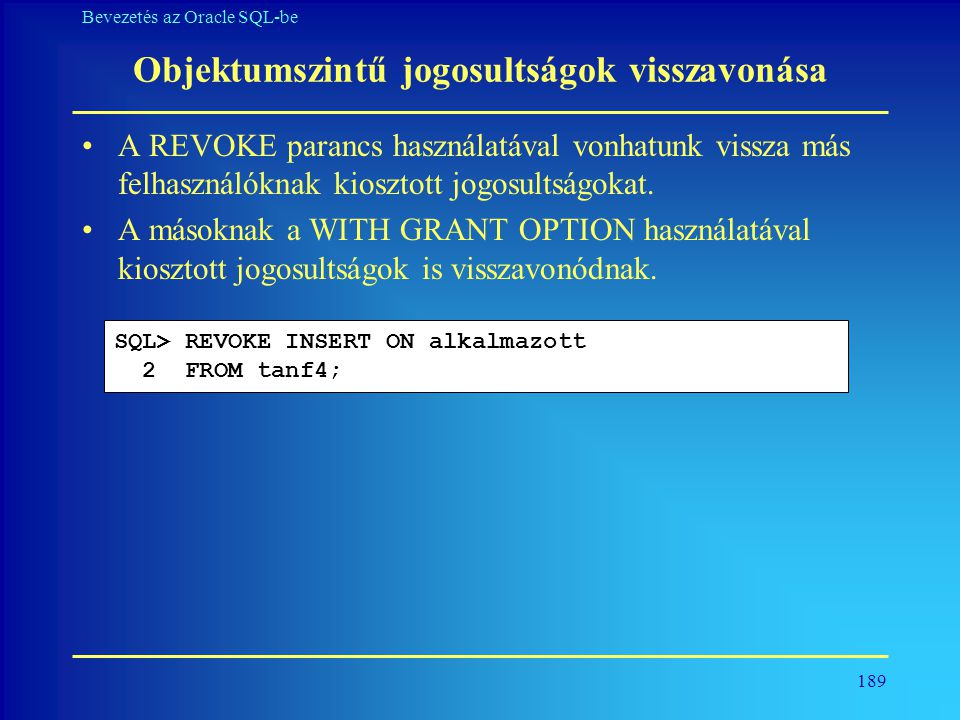 189 Bevezetés az Oracle SQL-be Objektumszintű jogosultságok visszavonása •A REVOKE parancs használatával vonhatunk vissza más felhasználóknak kiosztot