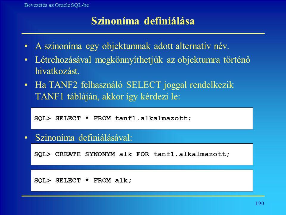 190 Bevezetés az Oracle SQL-be Szinoníma definiálása •A szinoníma egy objektumnak adott alternatív név. •Létrehozásával megkönnyíthetjük az objektumra