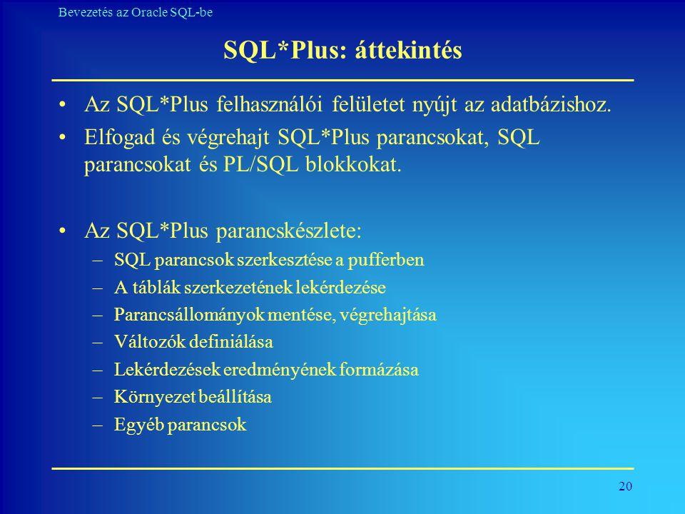 20 Bevezetés az Oracle SQL-be SQL*Plus: áttekintés •Az SQL*Plus felhasználói felületet nyújt az adatbázishoz. •Elfogad és végrehajt SQL*Plus parancsok