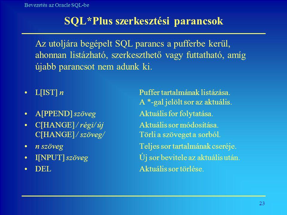 23 Bevezetés az Oracle SQL-be SQL*Plus szerkesztési parancsok Az utoljára begépelt SQL parancs a pufferbe kerül, ahonnan listázható, szerkeszthető vag
