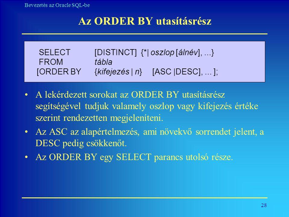 28 Bevezetés az Oracle SQL-be Az ORDER BY utasításrész •A lekérdezett sorokat az ORDER BY utasításrész segítségével tudjuk valamely oszlop vagy kifeje