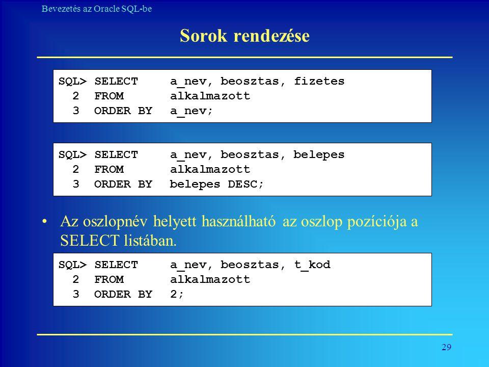 29 Bevezetés az Oracle SQL-be Sorok rendezése SQL> SELECT a_nev, beosztas, fizetes 2 FROM alkalmazott 3 ORDER BYa_nev; SQL> SELECT a_nev, beosztas, be
