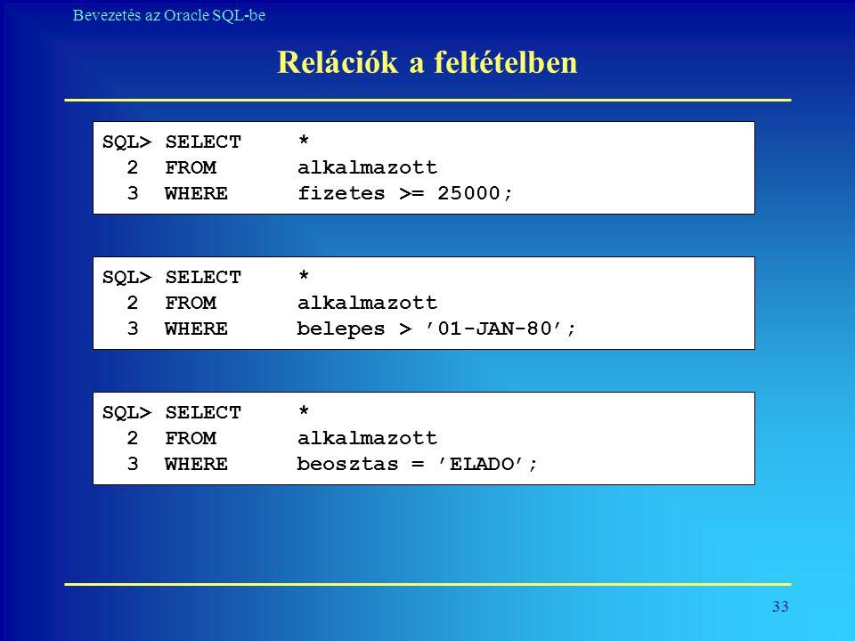 33 Bevezetés az Oracle SQL-be Relációk a feltételben SQL> SELECT * 2 FROM alkalmazott 3 WHEREfizetes >= 25000; SQL> SELECT * 2 FROM alkalmazott 3 WHER