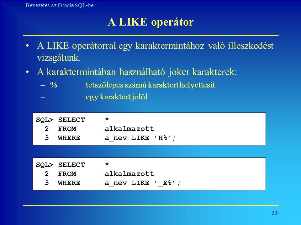 35 Bevezetés az Oracle SQL-be A LIKE operátor •A LIKE operátorral egy karaktermintához való illeszkedést vizsgálunk. •A karaktermintában használható j