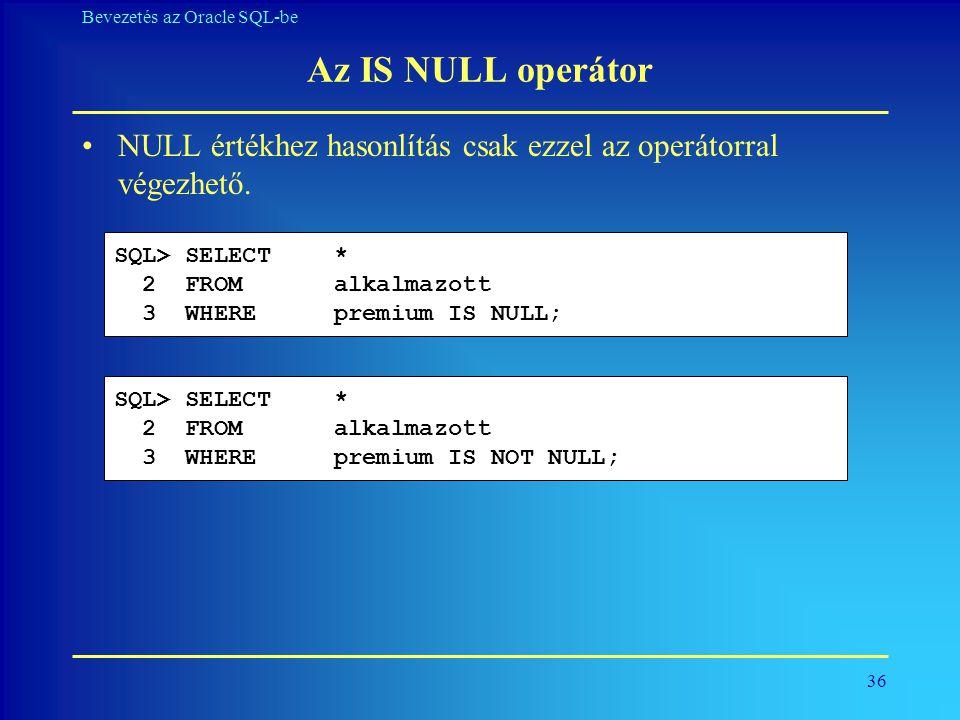 36 Bevezetés az Oracle SQL-be Az IS NULL operátor •NULL értékhez hasonlítás csak ezzel az operátorral végezhető. SQL> SELECT * 2 FROM alkalmazott 3 WH