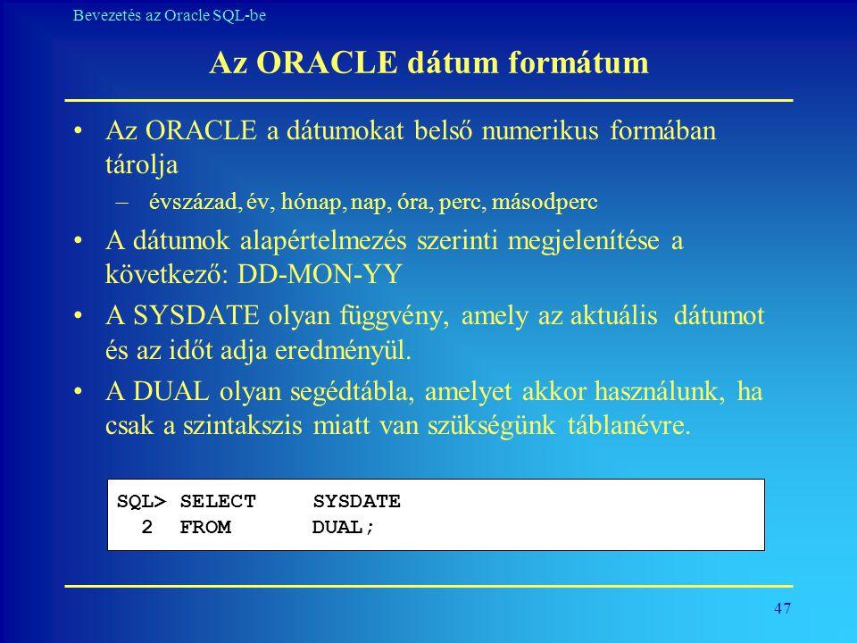 47 Bevezetés az Oracle SQL-be Az ORACLE dátum formátum •Az ORACLE a dátumokat belső numerikus formában tárolja – évszázad, év, hónap, nap, óra, perc,