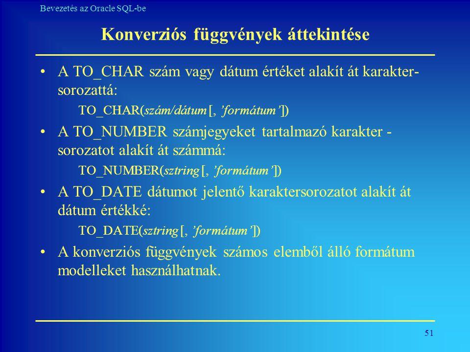 51 Bevezetés az Oracle SQL-be Konverziós függvények áttekintése •A TO_CHAR szám vagy dátum értéket alakít át karakter- sorozattá: TO_CHAR(szám/dátum [