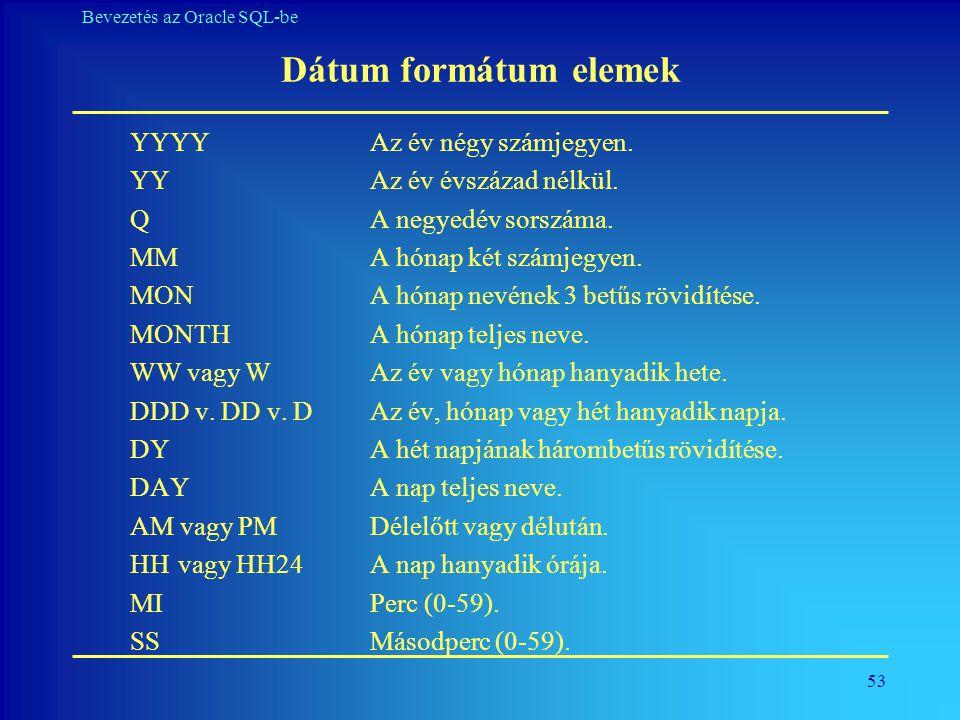 53 Bevezetés az Oracle SQL-be Dátum formátum elemek YYYY Az év négy számjegyen. YY Az év évszázad nélkül. QA negyedév sorszáma. MMA hónap két számjegy