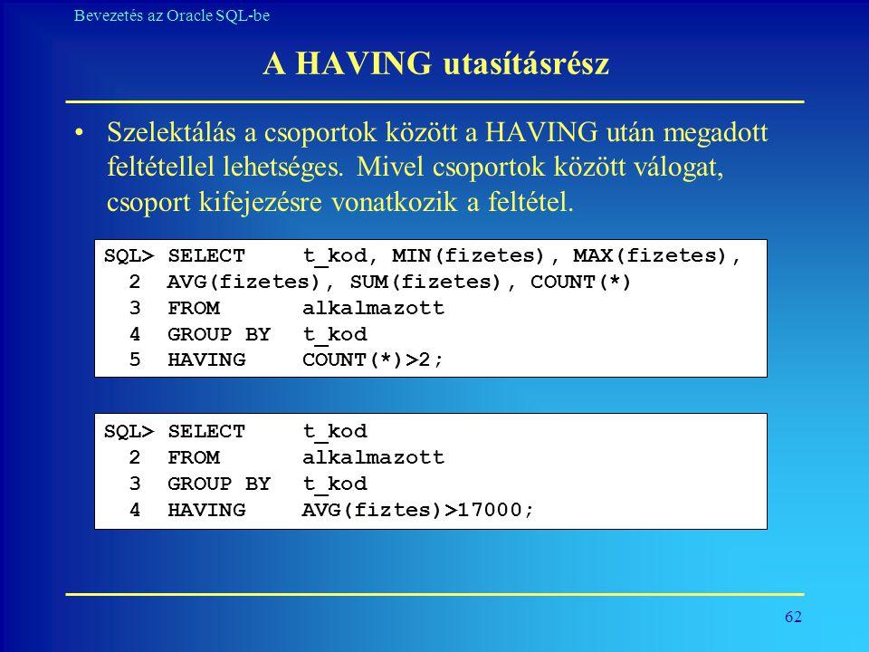62 Bevezetés az Oracle SQL-be A HAVING utasításrész •Szelektálás a csoportok között a HAVING után megadott feltétellel lehetséges. Mivel csoportok köz