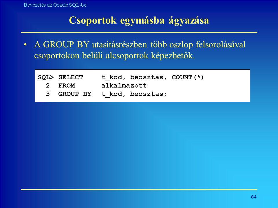 64 Bevezetés az Oracle SQL-be Csoportok egymásba ágyazása •A GROUP BY utasításrészben több oszlop felsorolásával csoportokon belüli alcsoportok képezh