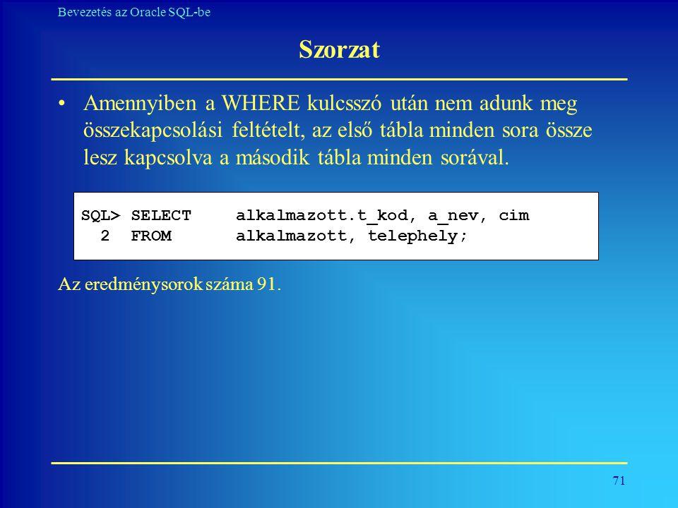 71 Bevezetés az Oracle SQL-be Szorzat •Amennyiben a WHERE kulcsszó után nem adunk meg összekapcsolási feltételt, az első tábla minden sora össze lesz