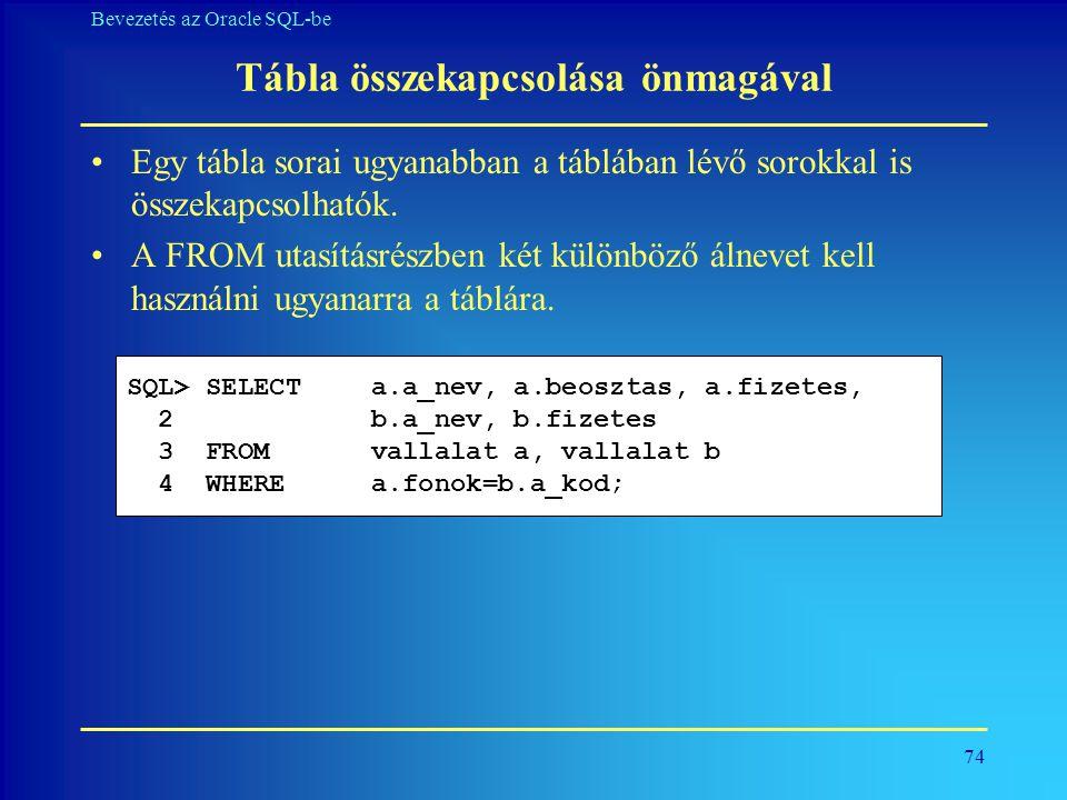 74 Bevezetés az Oracle SQL-be Tábla összekapcsolása önmagával •Egy tábla sorai ugyanabban a táblában lévő sorokkal is összekapcsolhatók. •A FROM utasí