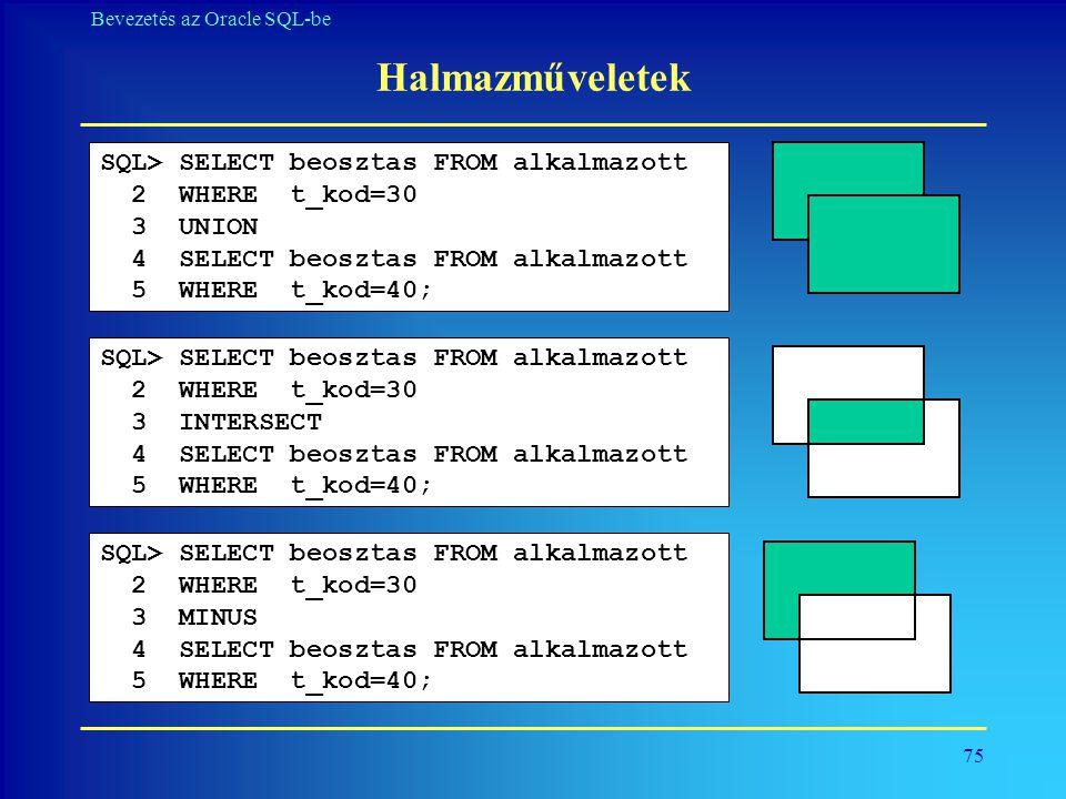 75 Bevezetés az Oracle SQL-be Halmazműveletek SQL> SELECT beosztas FROM alkalmazott 2 WHERE t_kod=30 3 UNION 4 SELECT beosztas FROM alkalmazott 5 WHER