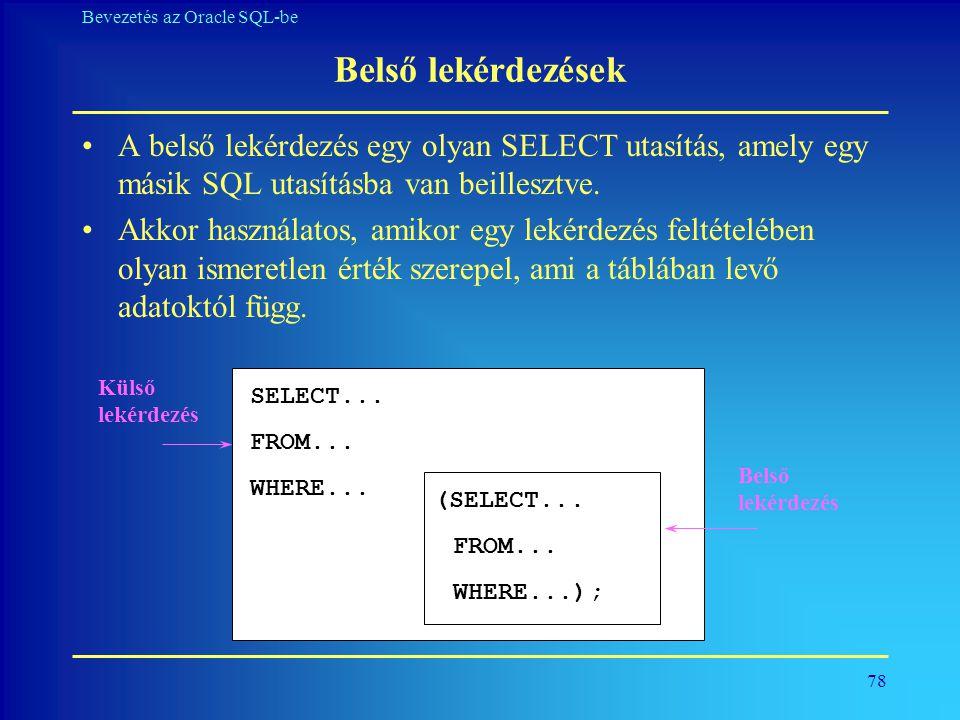 78 Bevezetés az Oracle SQL-be Belső lekérdezések •A belső lekérdezés egy olyan SELECT utasítás, amely egy másik SQL utasításba van beillesztve. •Akkor