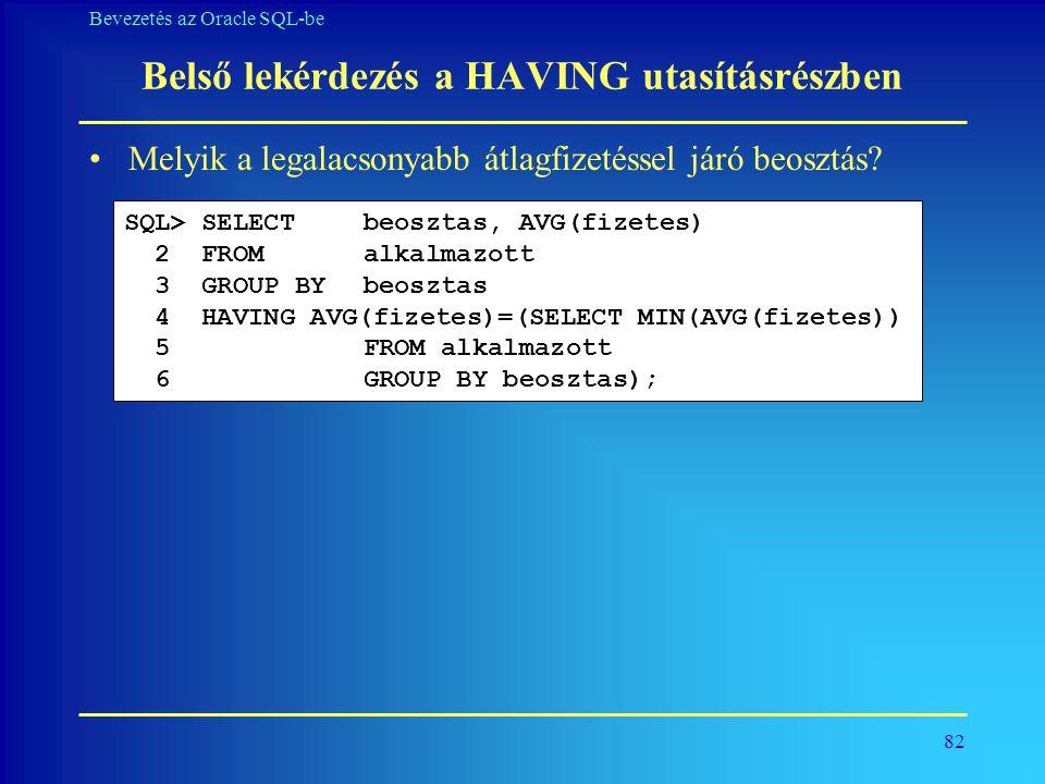 82 Bevezetés az Oracle SQL-be Belső lekérdezés a HAVING utasításrészben •Melyik a legalacsonyabb átlagfizetéssel járó beosztás? SQL> SELECT beosztas,
