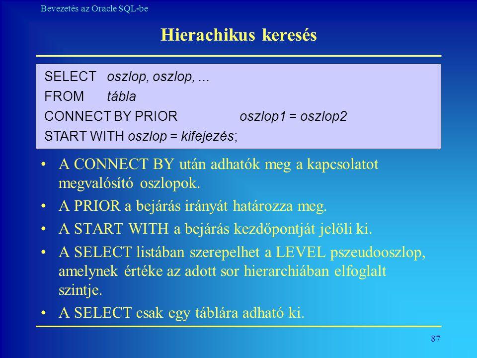 87 Bevezetés az Oracle SQL-be Hierachikus keresés •A CONNECT BY után adhatók meg a kapcsolatot megvalósító oszlopok. •A PRIOR a bejárás irányát határo