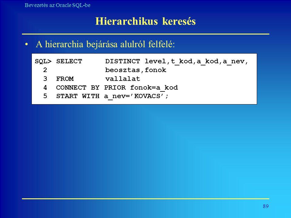 89 Bevezetés az Oracle SQL-be Hierarchikus keresés •A hierarchia bejárása alulról felfelé: SQL> SELECT DISTINCT level,t_kod,a_kod,a_nev, 2 beosztas,fo