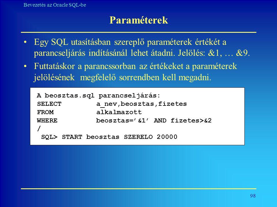 98 Bevezetés az Oracle SQL-be Paraméterek •Egy SQL utasításban szereplő paraméterek értékét a parancseljárás indításánál lehet átadni. Jelölés: &1, …