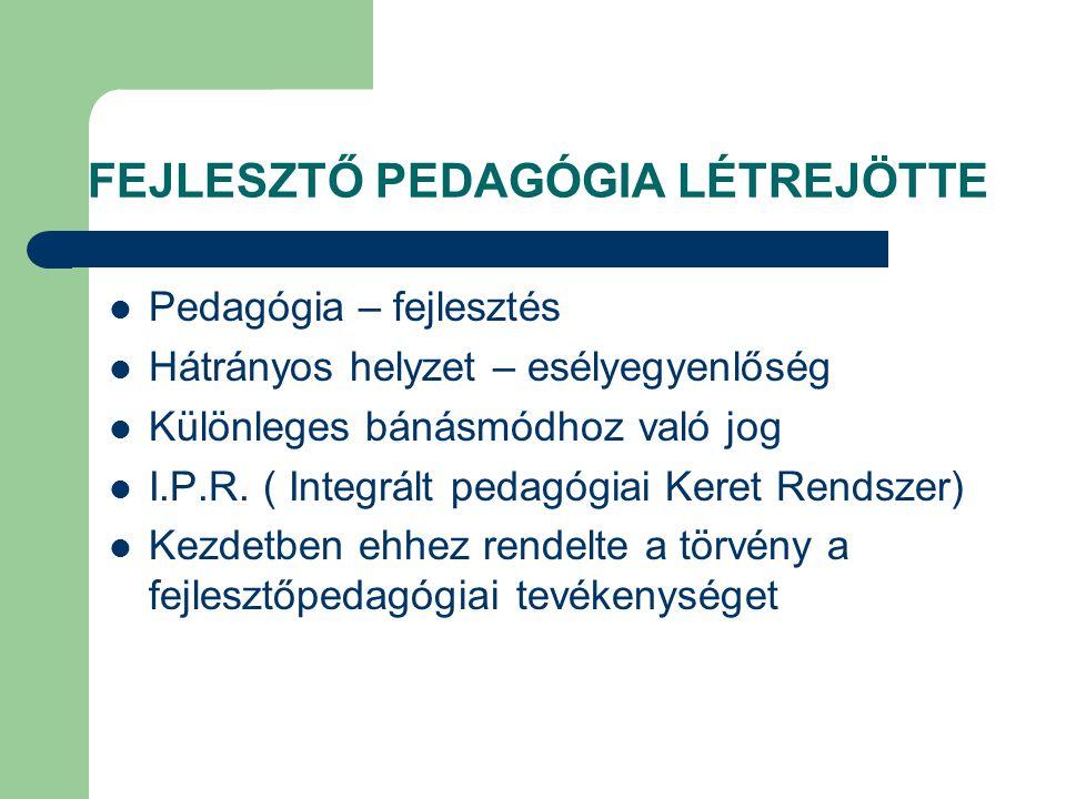 FEJLESZTŐ PEDAGÓGIA LÉTREJÖTTE  Pedagógia – fejlesztés  Hátrányos helyzet – esélyegyenlőség  Különleges bánásmódhoz való jog  I.P.R. ( Integrált p