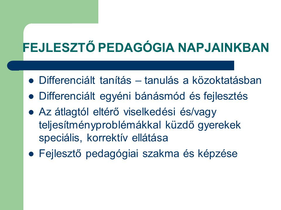 FEJLESZTŐ PEDAGÓGIA NAPJAINKBAN  Differenciált tanítás – tanulás a közoktatásban  Differenciált egyéni bánásmód és fejlesztés  Az átlagtól eltérő viselkedési és/vagy teljesítményproblémákkal küzdő gyerekek speciális, korrektív ellátása  Fejlesztő pedagógiai szakma és képzése