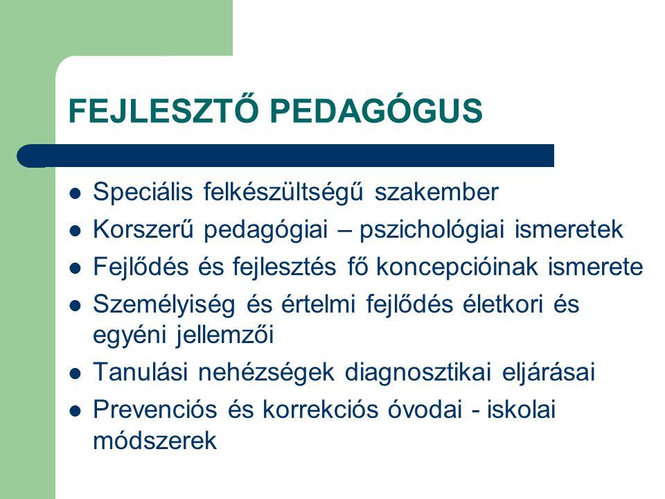 FEJLESZTŐ PEDAGÓGUS  Speciális felkészültségű szakember  Korszerű pedagógiai – pszichológiai ismeretek  Fejlődés és fejlesztés fő koncepcióinak ism