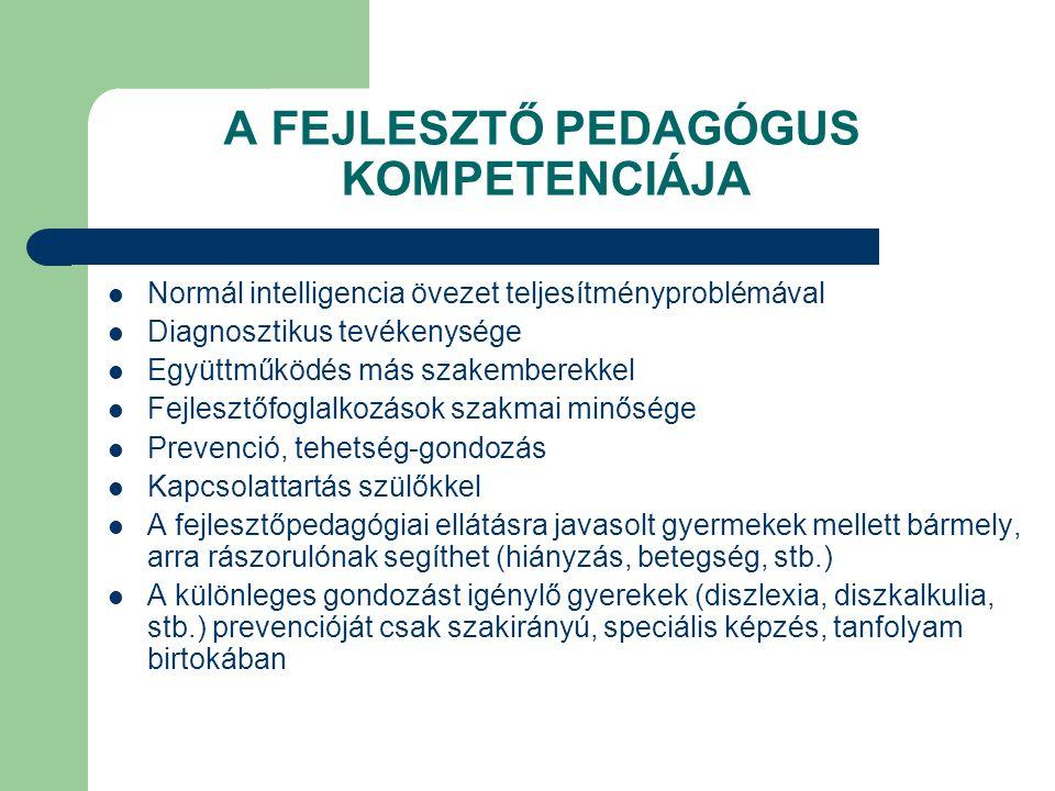 A FEJLESZTŐ PEDAGÓGUS KOMPETENCIÁJA  Normál intelligencia övezet teljesítményproblémával  Diagnosztikus tevékenysége  Együttműködés más szakemberekkel  Fejlesztőfoglalkozások szakmai minősége  Prevenció, tehetség-gondozás  Kapcsolattartás szülőkkel  A fejlesztőpedagógiai ellátásra javasolt gyermekek mellett bármely, arra rászorulónak segíthet (hiányzás, betegség, stb.)  A különleges gondozást igénylő gyerekek (diszlexia, diszkalkulia, stb.) prevencióját csak szakirányú, speciális képzés, tanfolyam birtokában