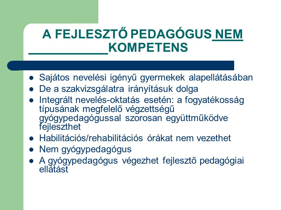 A FEJLESZTŐ PEDAGÓGUS NEM KOMPETENS  Sajátos nevelési igényű gyermekek alapellátásában  De a szakvizsgálatra irányításuk dolga  Integrált nevelés-o