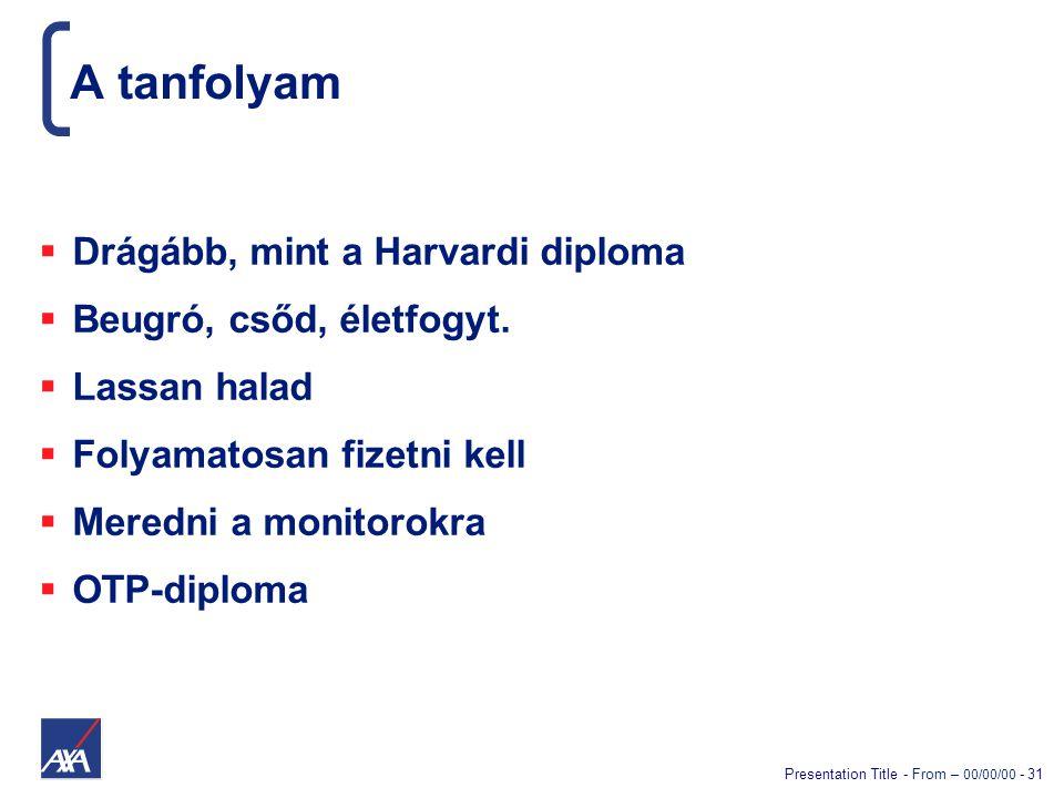 Presentation Title - From – 00/00/00 - 31 A tanfolyam  Drágább, mint a Harvardi diploma  Beugró, csőd, életfogyt.  Lassan halad  Folyamatosan fize