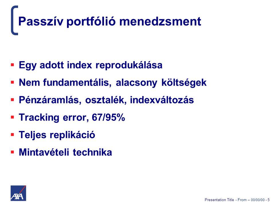 Presentation Title - From – 00/00/00 - 5 Passzív portfólió menedzsment  Egy adott index reprodukálása  Nem fundamentális, alacsony költségek  Pénzáramlás, osztalék, indexváltozás  Tracking error, 67/95%  Teljes replikáció  Mintavételi technika