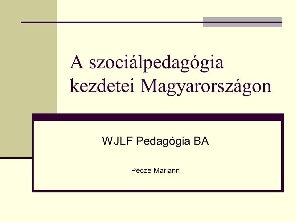 A szociálpedagógia kezdetei Magyarországon WJLF Pedagógia BA Pecze Mariann